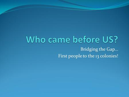 Bridging the Gap… First people to the 13 colonies!