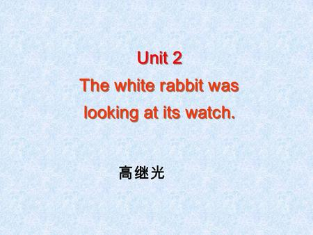 Unit 2 The white rabbit was looking at its watch. Unit 2 The white rabbit was looking at its watch. 高继光.