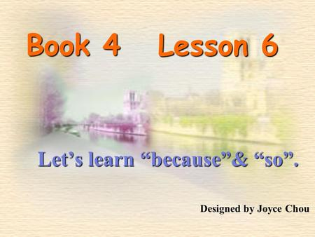 "Book 4 Lesson 6 Let's learn ""because""& ""so"". Designed by Joyce Chou."