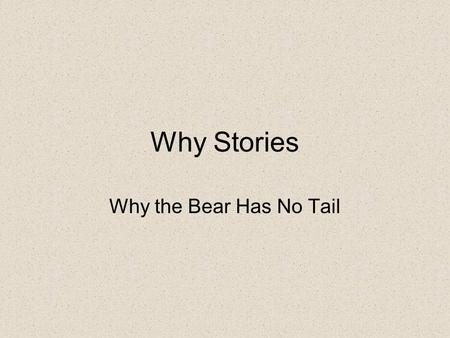 Why Stories Why the Bear Has No Tail. One night in War Eagle's lodge, Other person asked: Why don't Bears have a tail, grandfather?