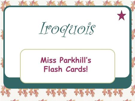 Iroquois Miss Parkhill's Flash Cards! Miss Parkhill What state did the Iroquois live in? New York.