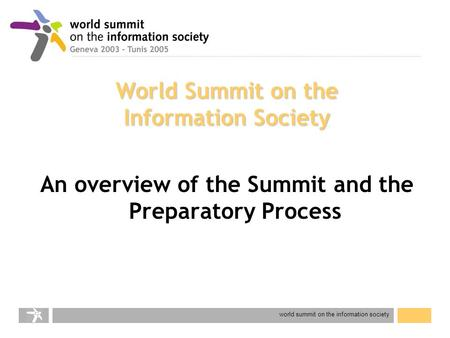 World summit on the information society World Summit on the Information Society An overview of the Summit and the Preparatory Process.