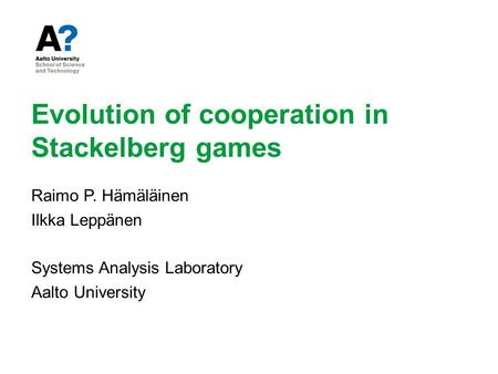 Evolution of cooperation in Stackelberg games Raimo P. Hämäläinen Ilkka Leppänen Systems Analysis Laboratory Aalto University.