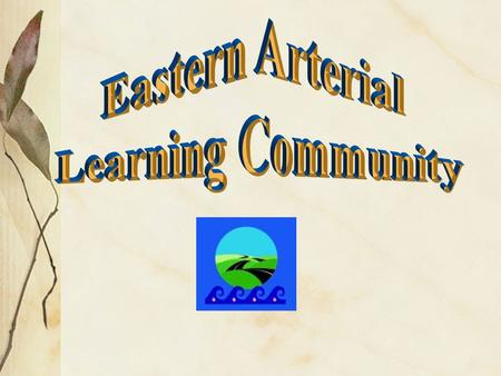 Goal - (from our contract) To continue the development of the Eastern Arterial Learning community. What is a learning community? What are the benefits.