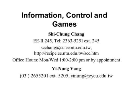 Information, Control and Games Shi-Chung Chang EE-II 245, Tel: 2363-5251 ext. 245  Office.