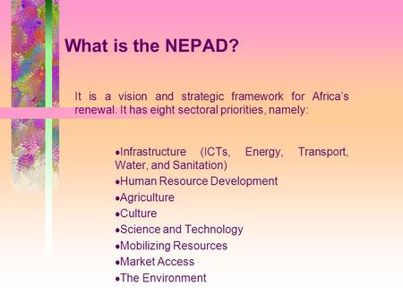 What is the NEPAD? It is a vision and strategic framework for Africa's renewal. It has eight sectoral priorities, namely:  Infrastructure (ICTs, Energy,