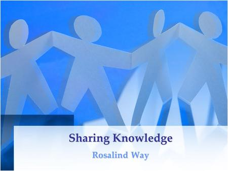 Sharing Knowledge Rosalind Way. What is knowledge? It is not: Data –Collection of facts about events –Structured record of transactions –E.g. bus timetable.