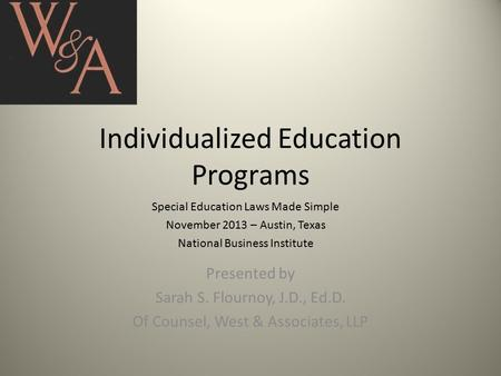 Individualized Education Programs Special Education Laws Made Simple November 2013 – Austin, Texas National Business Institute Presented by Sarah S. Flournoy,