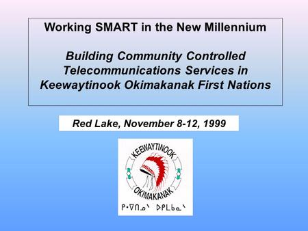 Working SMART in the New Millennium Building Community Controlled Telecommunications Services in Keewaytinook Okimakanak First Nations Red Lake, November.