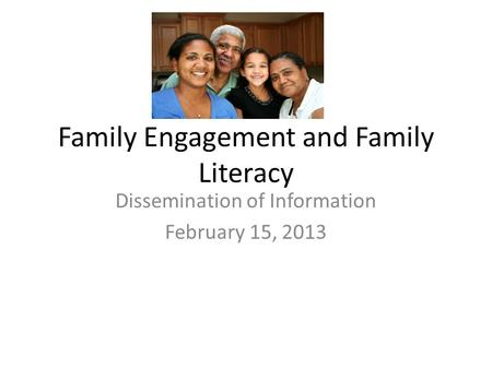 Family Engagement and Family Literacy Dissemination of Information February 15, 2013.