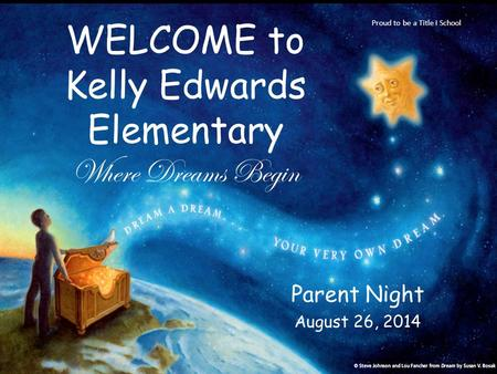 Parent Night August 26, 2014 WELCOME to Kelly Edwards Elementary Where Dreams Begin Proud to be a Title I School.