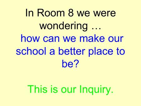 In Room 8 we were wondering … how can we make our school a better place to be? This is our Inquiry.