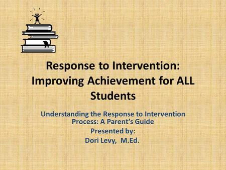 Response to Intervention: Improving Achievement for ALL Students Understanding the Response to Intervention Process: A Parent's Guide Presented by: Dori.