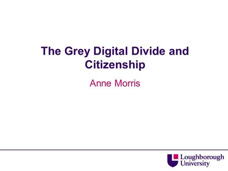 The Grey Digital Divide and Citizenship Anne Morris.