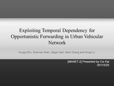 Exploiting Temporal Dependency for Opportunistic Forwarding in Urban Vehicular Network [MANET-2] Presented by Cui Kai 2011/5/25 Hongzi Zhu, Sherman Shen,