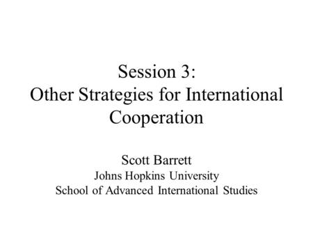 Session 3: Other Strategies for International Cooperation Scott Barrett Johns Hopkins University School of Advanced International Studies.