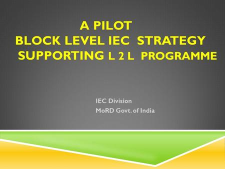 A PILOT BLOCK LEVEL IEC STRATEGY SUPPORTING L 2 L PROGRAMME IEC Division MoRD Govt. of India.