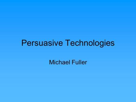 Persuasive Technologies Michael Fuller. Persuasion Technologies being used to draw people's attention to certain kinds of information in an attempt to.