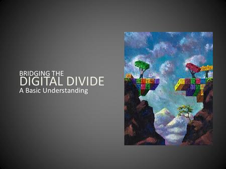BRIDGING THE DIGITAL DIVIDE A Basic Understanding.
