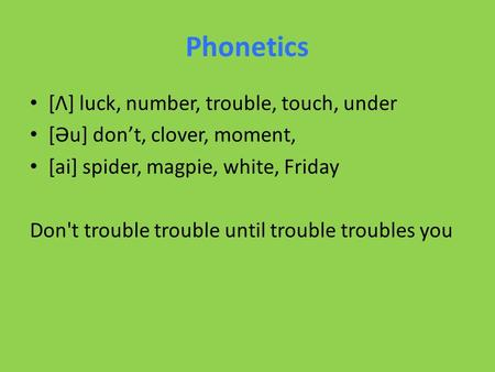 Phonetics [Ʌ] luck, number, trouble, touch, under [Əu] don't, clover, moment, [ai] spider, magpie, white, Friday Don't trouble trouble until trouble troubles.