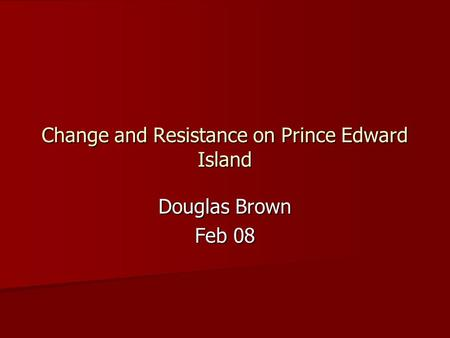 Change and Resistance on Prince Edward Island Douglas Brown Feb 08.