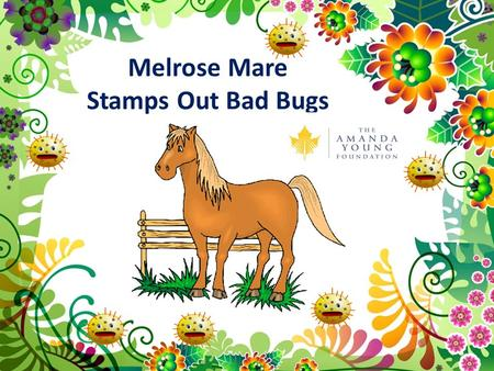 Melrose Mare Stamps Out Bad Bugs. Melrose Mare lived on a farm in Happy Town. Happy Town was a place where everyone smiled and was healthy. Life in Happy.