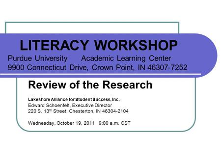 LITERACY WORKSHOP Purdue University Academic Learning Center 9900 Connecticut Drive, Crown Point, IN 46307-7252 Review of the Research Lakeshore Alliance.