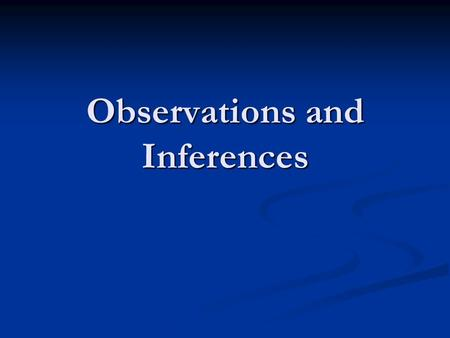 Observations and Inferences Observations & Inferences We are constantly making observations and inferences. We do this both consciously and unconsciously.