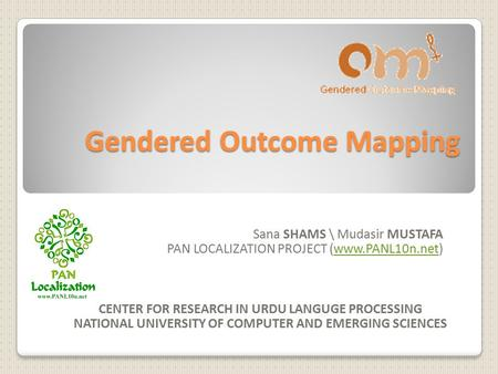 Gendered Outcome Mapping Sana SHAMS \ Mudasir MUSTAFA PAN LOCALIZATION PROJECT (www.PANL10n.net)www.PANL10n.net CENTER FOR RESEARCH IN URDU LANGUGE PROCESSING.