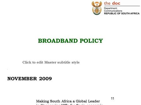 Click to edit Master subtitle style Making South Africa a Global Leader in Harnessing ICTs for Socio-economic Development 11 BROADBAND POLICY. NOVEMBER.