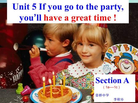 Section A ( 1a----1c ) 壶桥中学 李秋华 Unit 5 If you go to the party, you ' ll have a great time !