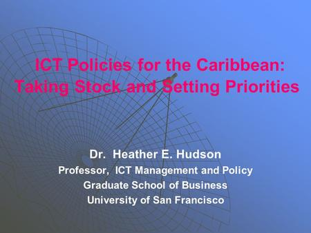 ICT Policies for the Caribbean: Taking Stock and Setting Priorities Dr. Heather E. Hudson Professor, ICT Management and Policy Graduate School of Business.