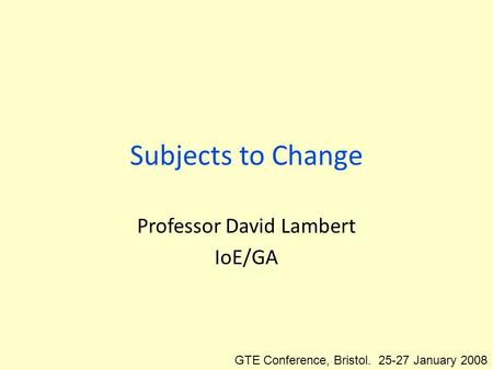 Subjects to Change Professor David Lambert IoE/GA GTE Conference, Bristol. 25-27 January 2008.