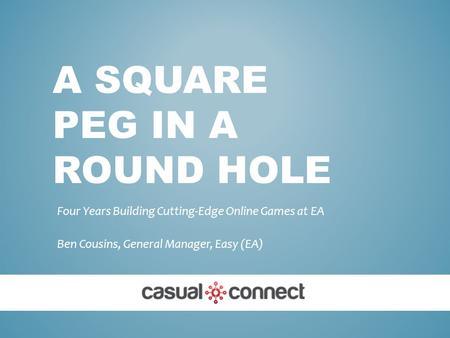 A SQUARE PEG IN A ROUND HOLE Four Years Building Cutting-Edge Online Games at EA Ben Cousins, General Manager, Easy (EA)