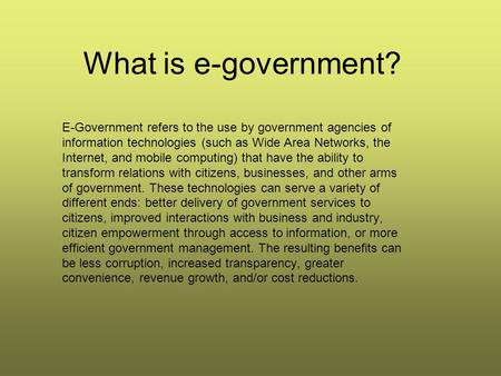 What is e-government? E-Government refers to the use by government agencies of information technologies (such as Wide Area Networks, the Internet, and.