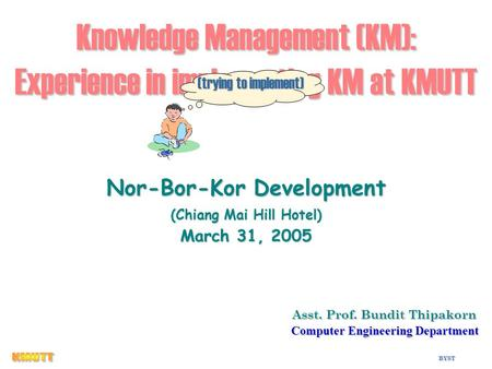 BYST 1 Knowledge Management (KM): Experience in implementing KM at KMUTT Asst. Prof. Bundit Thipakorn Asst. Prof. Bundit Thipakorn Computer Engineering.