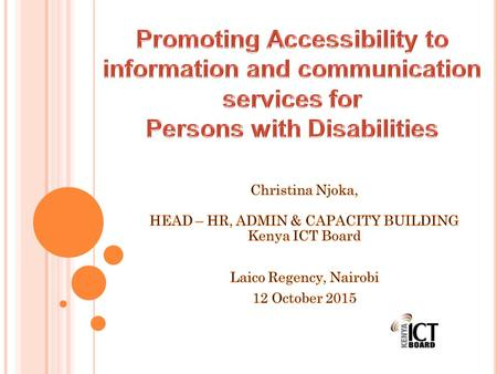 A GENDA 1. Kenya ICT Board – An Introduction 2. An Industry View 3. Challenges of PWDs In Accessing ICT 4. Role of Kenya ICT Board 5. Opportunities in.