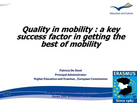 Quality in mobility : a key success factor in getting the best of mobility Patricia De Smet Principal Administrator Higher Education and Erasmus, European.