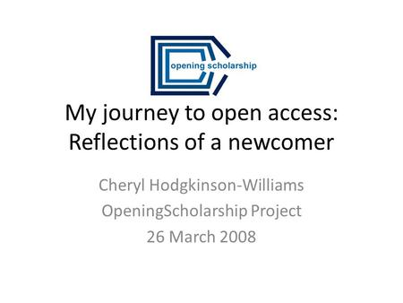 My journey to open access: Reflections of a newcomer Cheryl Hodgkinson-Williams OpeningScholarship Project 26 March 2008.