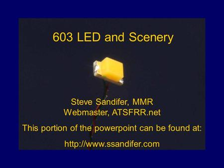 603 LED and Scenery Steve Sandifer, MMR Webmaster, ATSFRR.net This portion of the powerpoint can be found at: