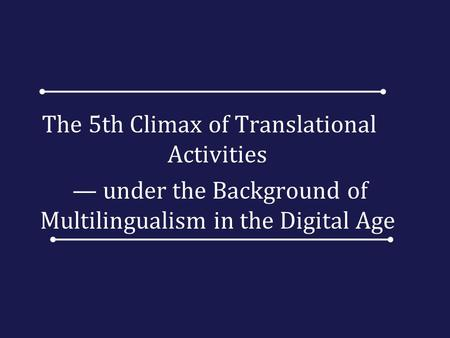 The 5th Climax of Translational Activities — under the Background of Multilingualism in the Digital Age.