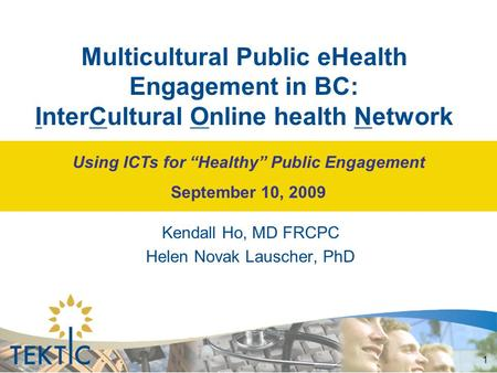 "1 Multicultural Public eHealth Engagement in BC: InterCultural Online health Network Kendall Ho, MD FRCPC Helen Novak Lauscher, PhD Using ICTs for ""Healthy"""