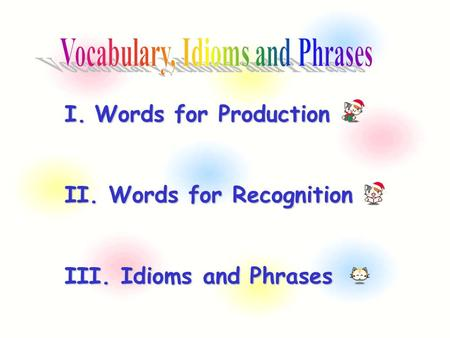 I.Words for Production II. Words for Recognition III. <strong>Idioms</strong> <strong>and</strong> <strong>Phrases</strong>.
