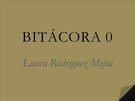 BITÁCORA 0 Laura Rodríguez Mejía. To begin with I'm glad that our preparation as future teachers is being taken more seriously; this course is.
