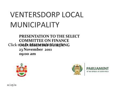 Click to edit Master subtitle style 11/25/11 VENTERSDORP LOCAL MUNICIPALITY PRESENTATION TO THE SELECT COMMITTEE ON FINANCE OLD ASSEMBLY BUILDING 23 November.