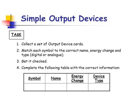 Simple Output Devices TASK 1.Collect a set of Output Device cards. 2.Match each symbol to the correct name, energy change and type (digital or analogue).