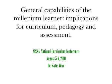 General capabilities of the millenium learner: implications for curriculum, pedagogy and assessment. AISSA National Curriculum Conference August 5-6, 2010.