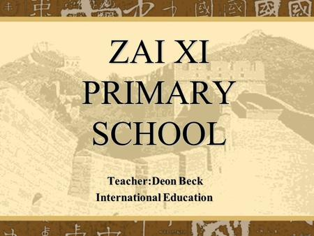 ZAI XI PRIMARY SCHOOL Teacher:Deon Beck Teacher:Deon Beck International Education International Education.