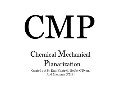 CMP C hemical M echanical P lanarization Carried out by Eran Cantrell, Bobby O'Ryan, And Maximus (CMP)