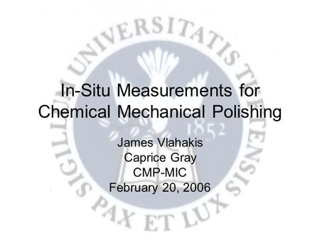 In-Situ Measurements for Chemical Mechanical Polishing James Vlahakis Caprice Gray CMP-MIC February 20, 2006.